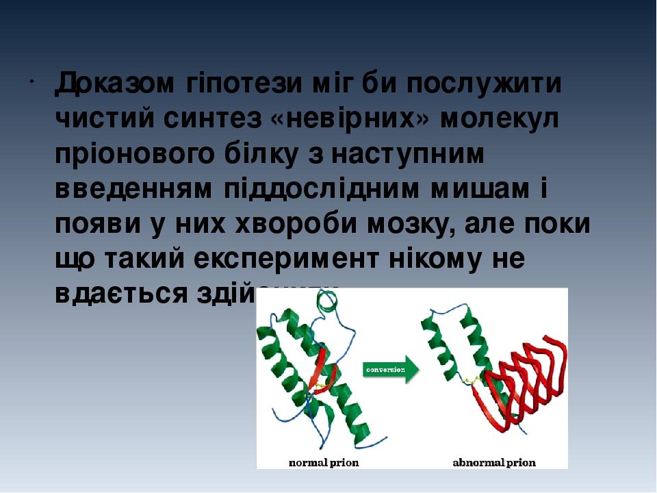Доказом гіпотези міг би послужити чистий синтез «невірних» молекул пріонового білку з наступним введенням піддослідним мишам і появи у них хвороби ...