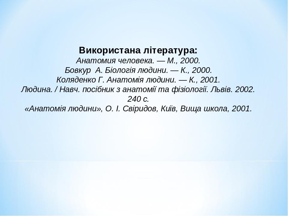 Використана література: Анатомия человека. — М., 2000. Бовкур А. Біологія людини. — К., 2000. Коляденко Г. Анатомія людини. — К., 2001. Людина. / Н...