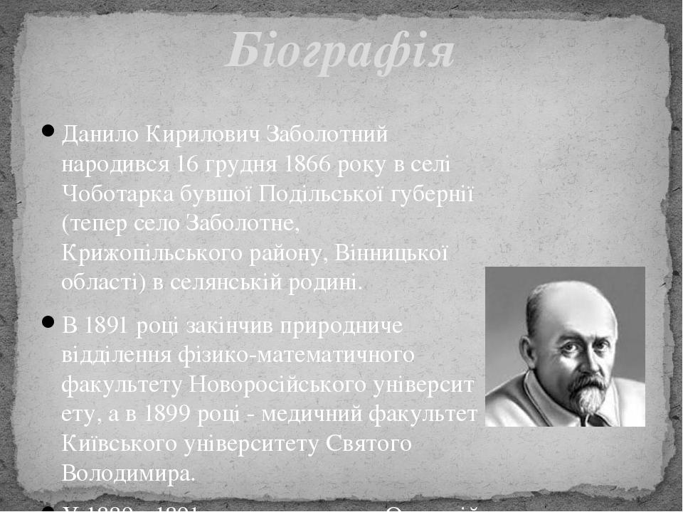 Данило Кирилович Заболотний народився 16 грудня 1866 року в селі Чоботарка бувшої Подільської губернії (теперселоЗаболотне, Крижопільського район...