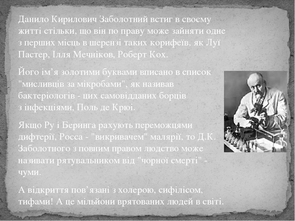Данило Кирилович Заболотний встиг в своєму житті стільки, що вінпо правуможе зайняти одне з перших місць в шерензі таких корифеїв, якЛуї Пастер,...