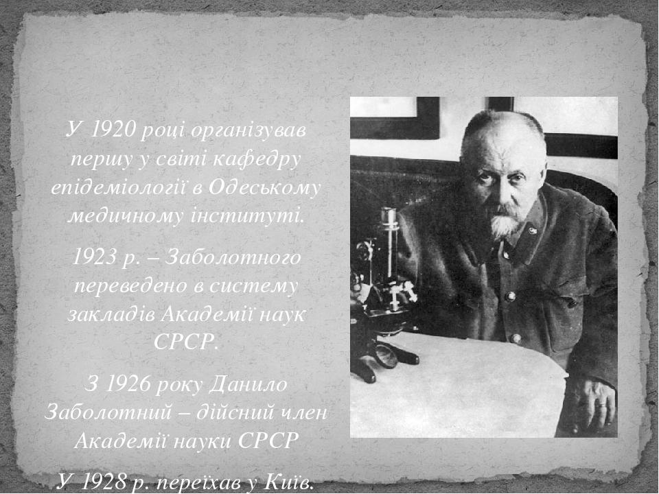 У1920році організував першу у світі кафедру епідеміології в Одеському медичному інституті. 1923р. – Заболотного переведено в систему закладів Ак...