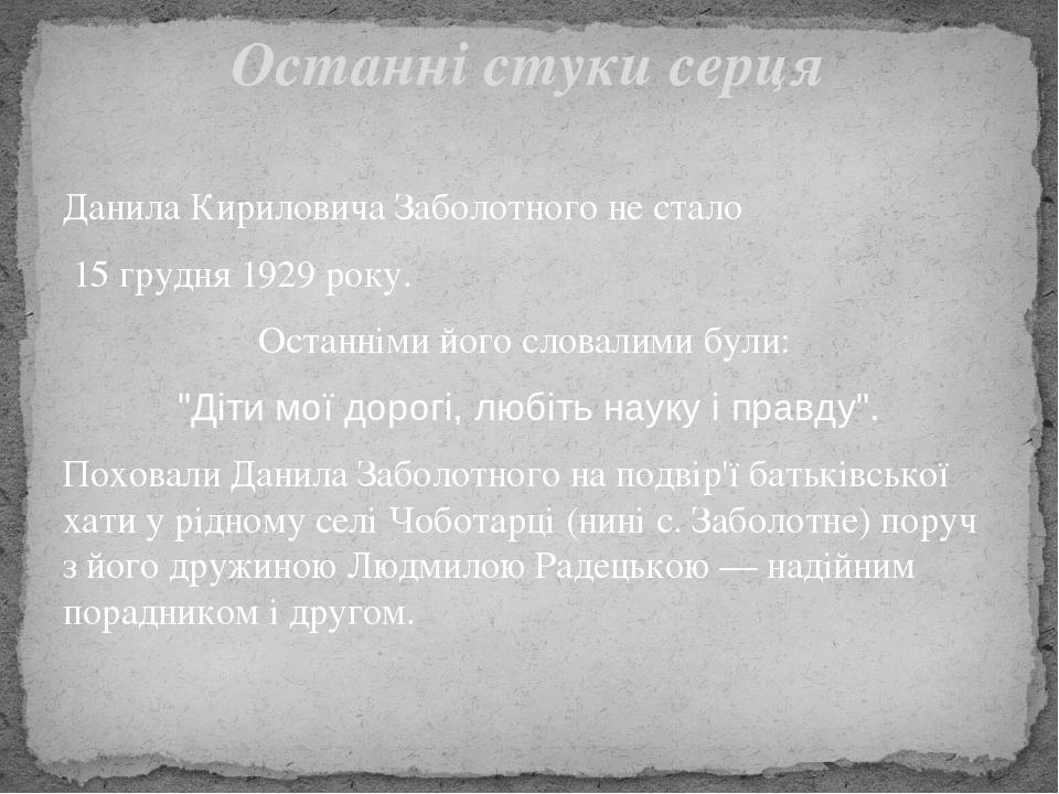 """Данила Кириловича Заболотного не стало 15 грудня1929року. Останніми його словалими були: """"Діти мої дорогі, любіть науку і правду"""". Поховали Дани..."""