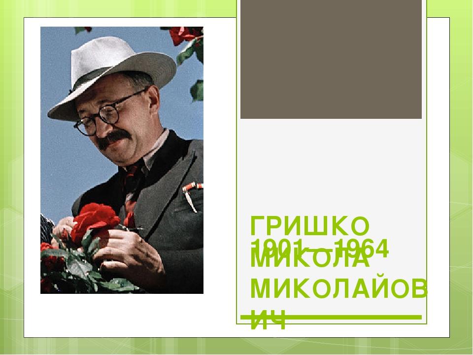 ГРИШКО МИКОЛА МИКОЛАЙОВИЧ 1901—1964