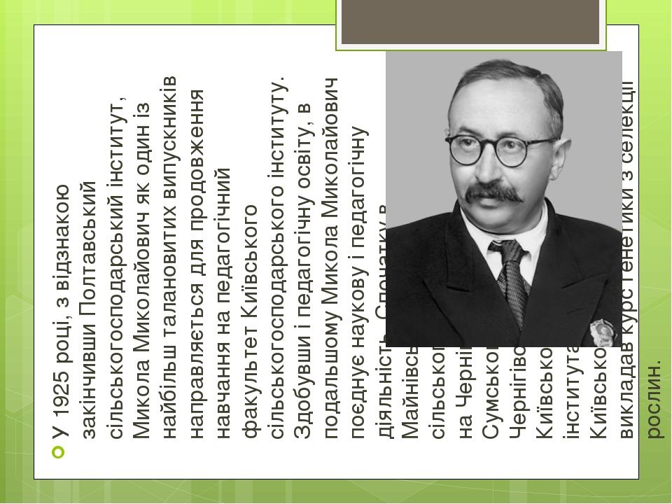 У 1925 році, з відзнакою закінчивши Полтавський сільськогосподарський інститут, Микола Миколайович як один із найбільш талановитих випускників напр...