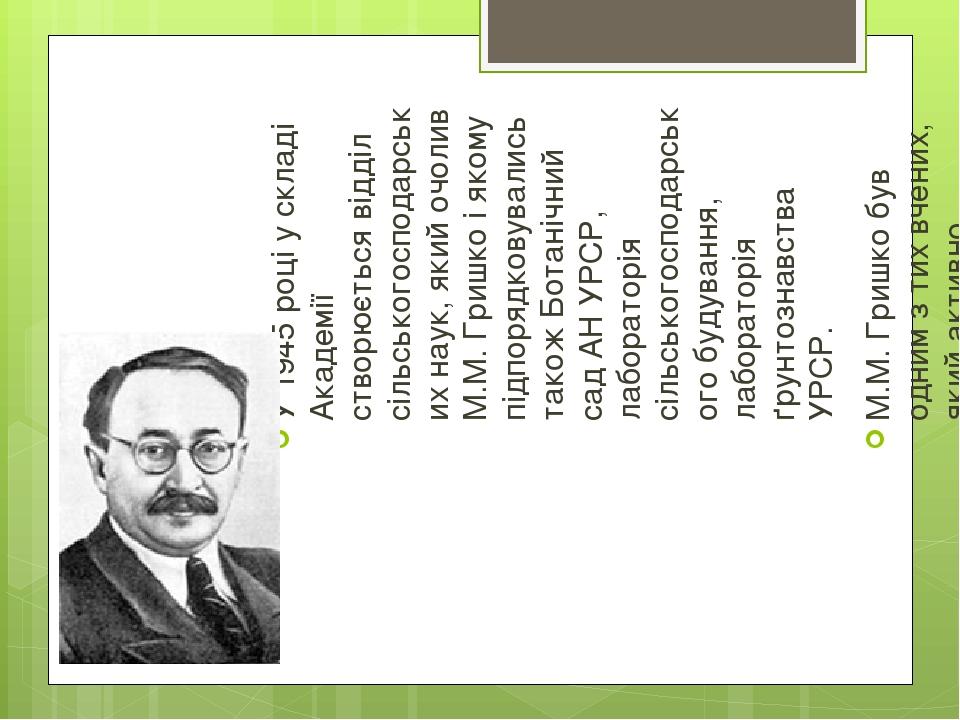 У 1945 році у складі Академії створюється відділ сільськогосподарських наук, який очолив М.М.Гришко і якому підпорядковувались також Ботанічний са...