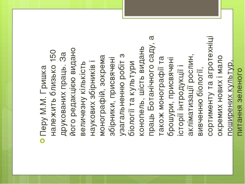 Перу М.М.Гришка належить близько 150 друкованих праць. За його редакцією видано величезну кількість наукових збірників і монографій, зокрема збірн...