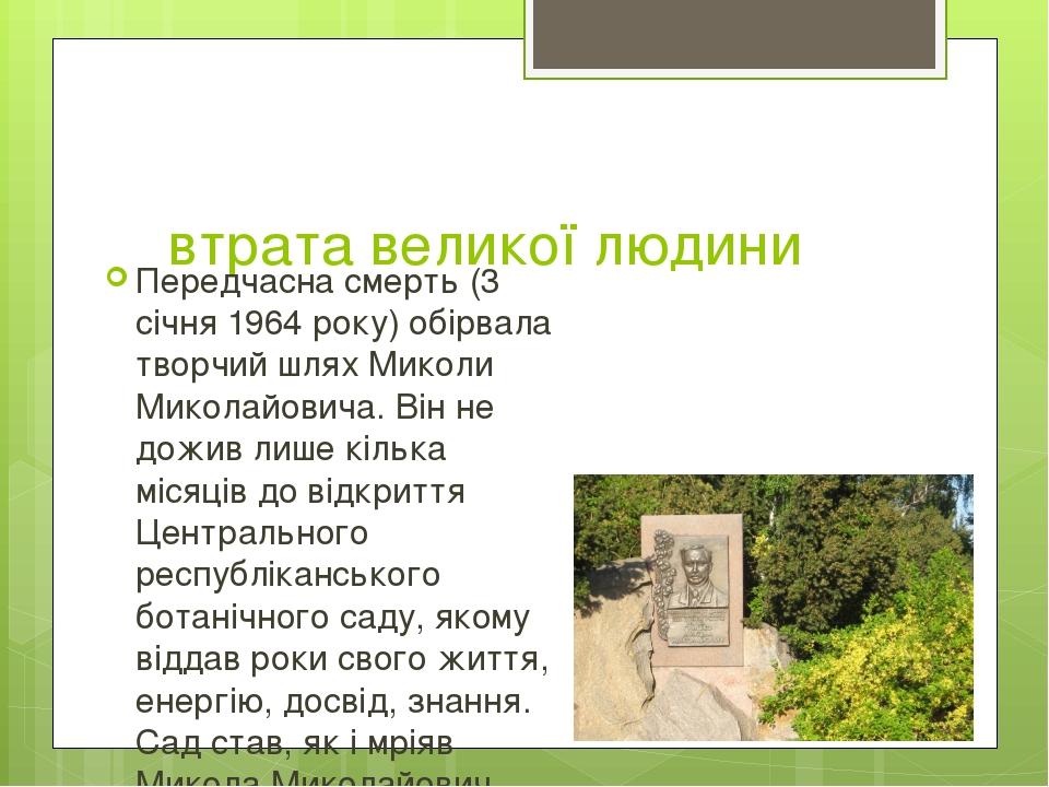 втрата великої людини Передчасна смерть (3 січня 1964 року) обірвала творчий шлях Миколи Миколайовича. Він не дожив лише кілька місяців до відкритт...