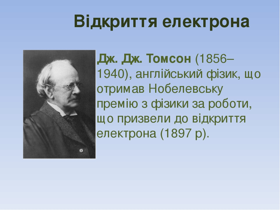 Відкриття електрона Дж. Дж. Томсон (1856–1940), англійський фізик, що отримав Нобелевську премію з фізики за роботи, що призвели до відкриття елект...