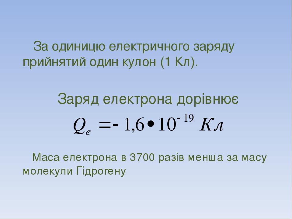 За одиницю електричного заряду прийнятий один кулон (1 Кл). Заряд електрона дорівнює Маса електрона в 3700 разів менша за масу молекули Гідрогену