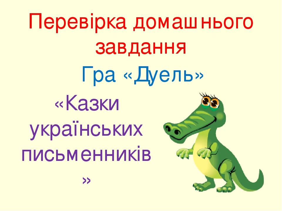 Перевірка домашнього завдання Гра «Дуель» «Казки українських письменників»