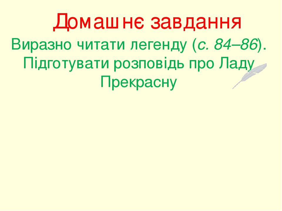 Домашнє завдання Виразно читати легенду (с. 84–86). Підготувати розповідь про Ладу Прекрасну
