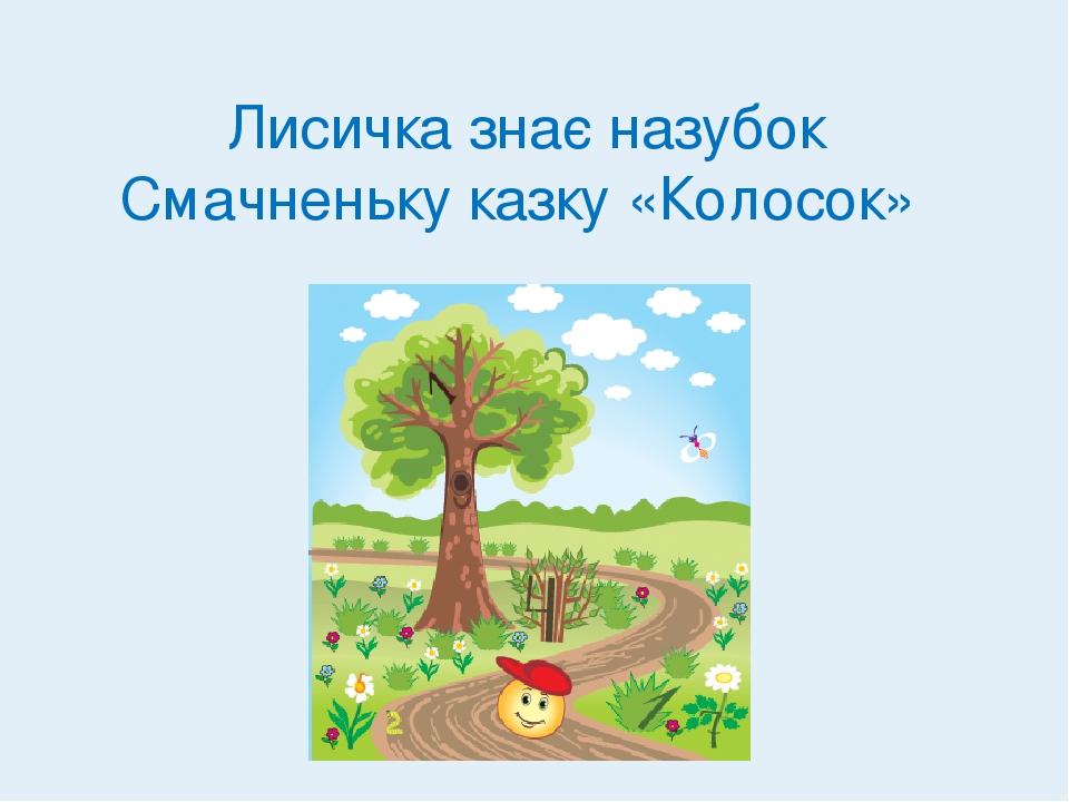 Лисичка знає назубок Смачненьку казку «Колосок»