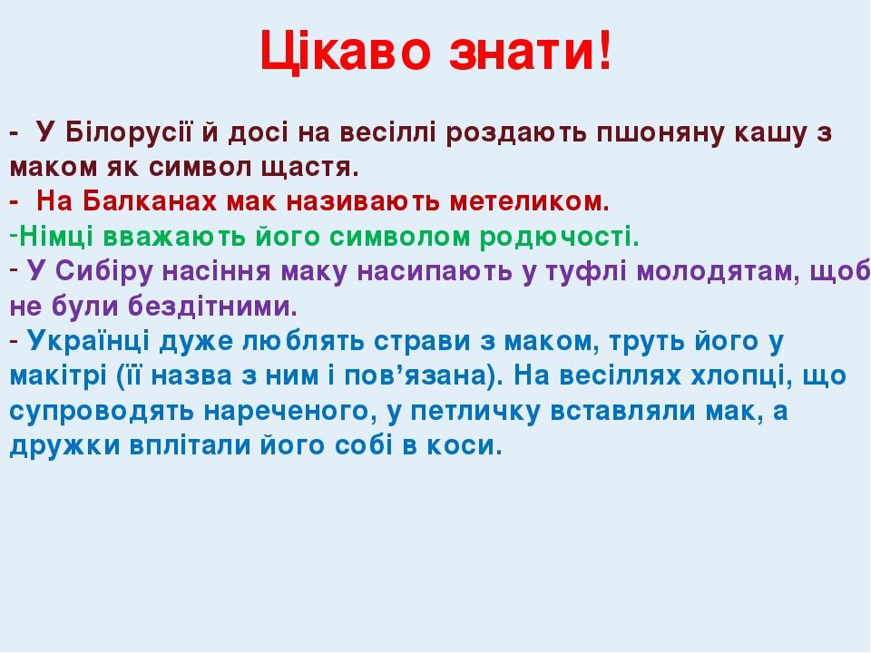 Цікаво знати! - У Білорусії й досі на весіллі роздають пшоняну кашу з маком як символ щастя. - На Балканах мак називають метеликом. Німці вважають ...
