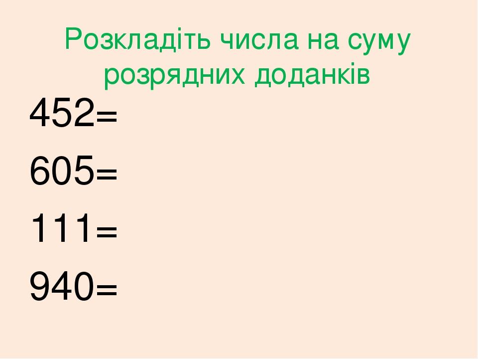 Розкладіть числа на суму розрядних доданків 452= 605= 111= 940=