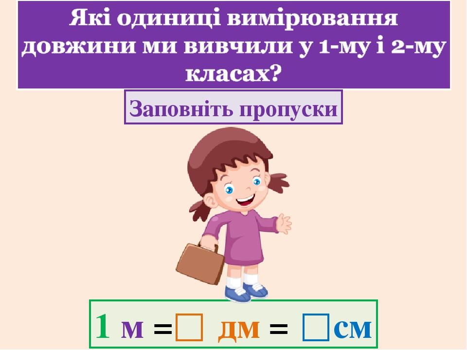 Заповніть пропуски 1 м = дм = см