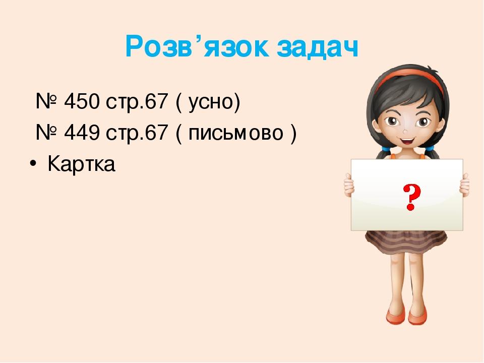 Розв'язок задач № 450 стр.67 ( усно) № 449 стр.67 ( письмово ) Картка
