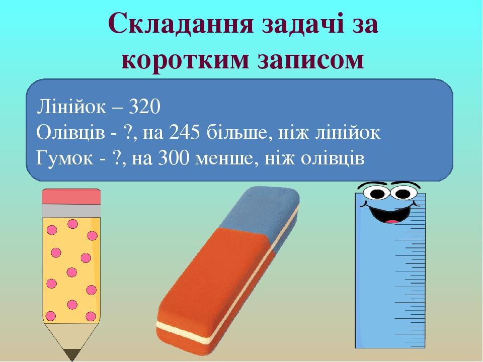 Складання задачі за коротким записом Лінійок – 320 Олівців - ?, на 245 більше, ніж лінійок Гумок - ?, на 300 менше, ніж олівців
