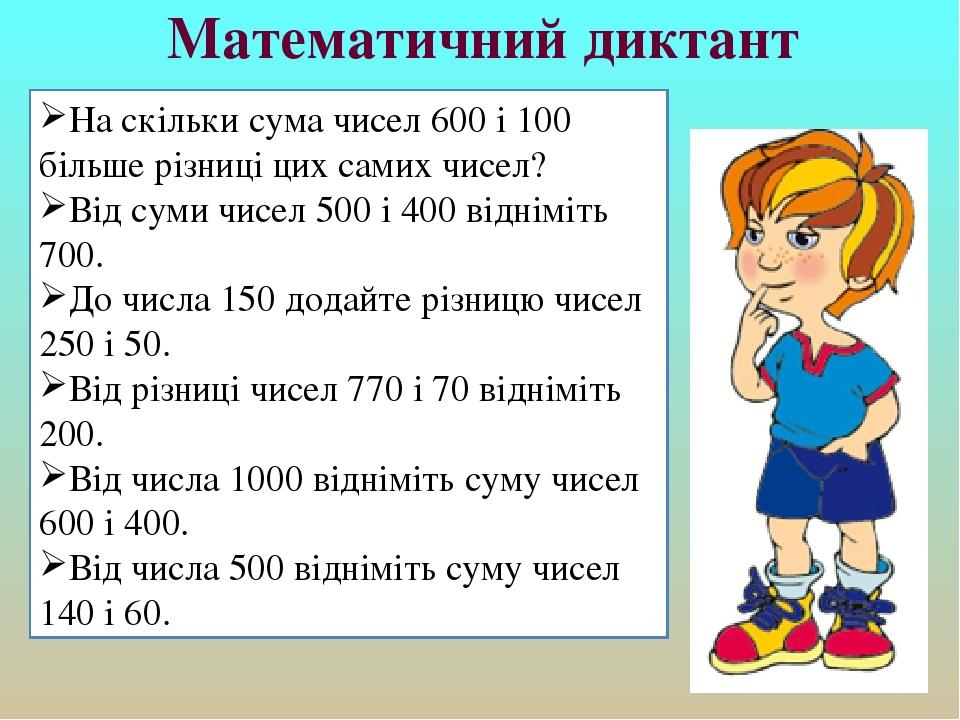 Математичний диктант На скільки сума чисел 600 і 100 більше різниці цих самих чисел? Від суми чисел 500 і 400 відніміть 700. До числа 150 додайте р...