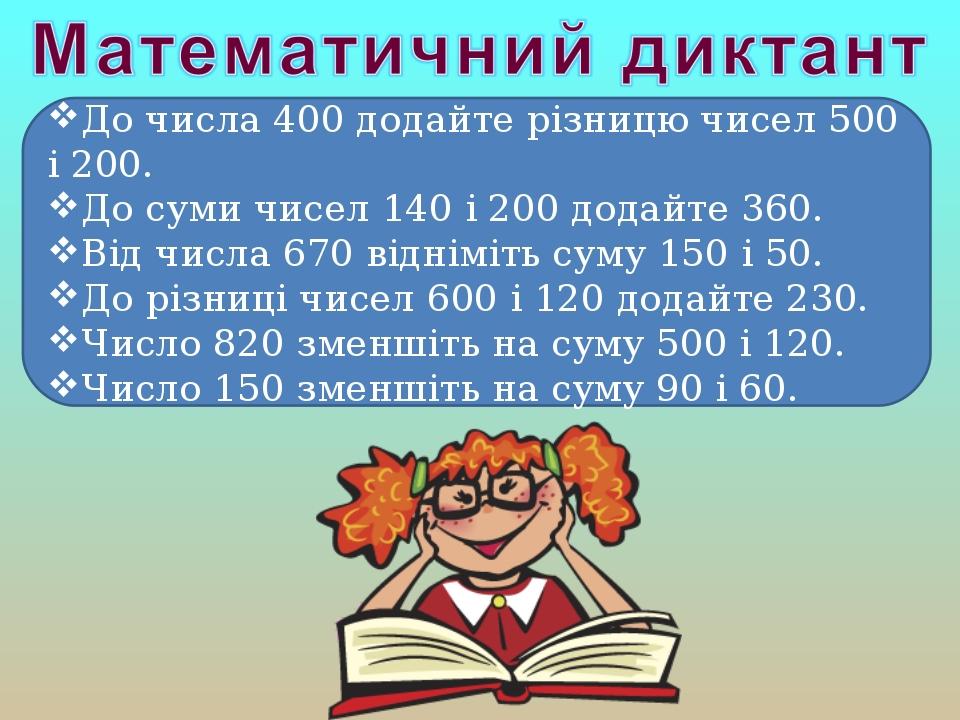 До числа 400 додайте різницю чисел 500 і 200. До суми чисел 140 і 200 додайте 360. Від числа 670 відніміть суму 150 і 50. До різниці чисел 600 і 12...