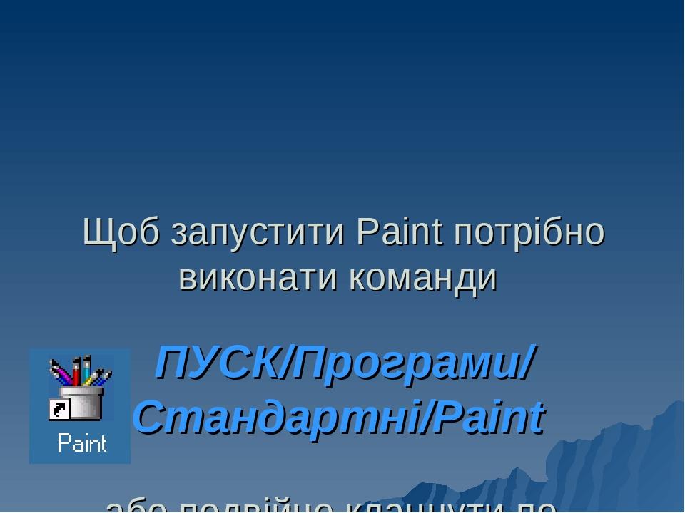 Щоб запустити Paint потрібно виконати команди ПУСК/Програми/ Стандартні/Paint або подвійно клацнути по ярлику Paint на Робочому столі