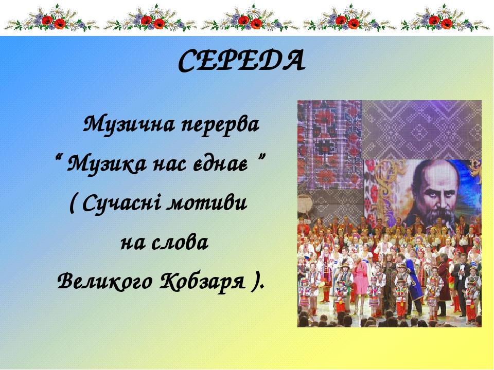 """СЕРЕДА Музична перерва """" Музика нас єднає """" ( Сучасні мотиви на слова Великого Кобзаря )."""