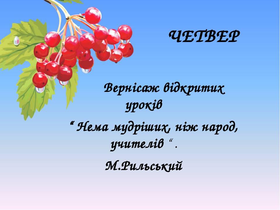 """ЧЕТВЕР Вернісаж відкритих уроків """" Нема мудріших, ніж народ, учителів """" . М.Рильський"""