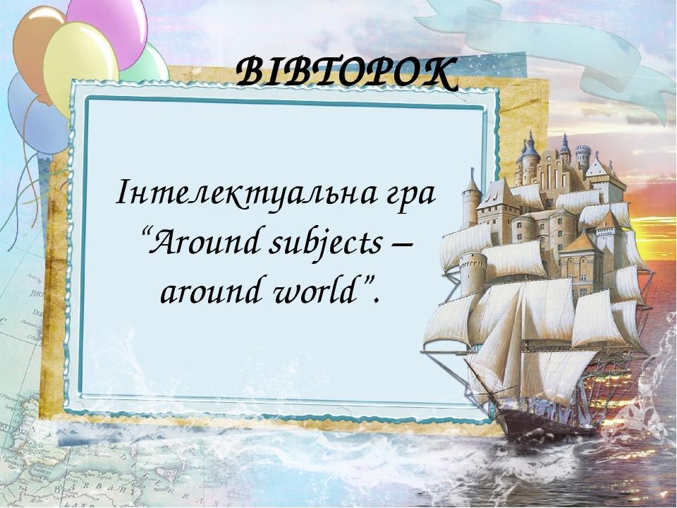 "ВІВТОРОК Інтелектуальна гра ""Around subjects – around world""."