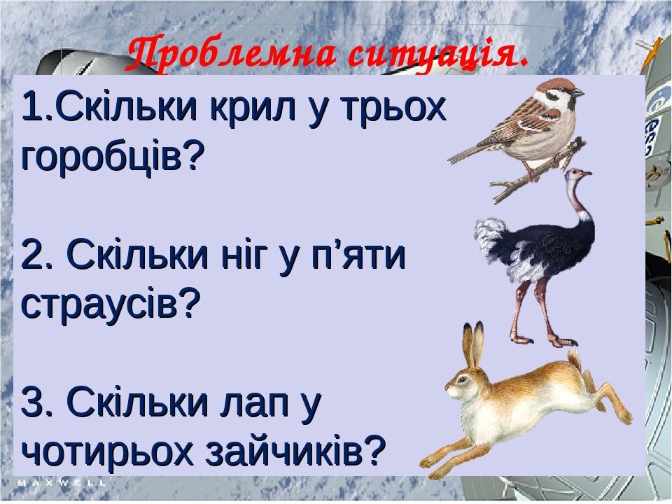 Проблемна ситуація. Робота в екіпажах 1.Скільки крил у трьох горобців? 2. Скільки ніг у п'яти страусів? 3. Скільки лап у чотирьох зайчиків?