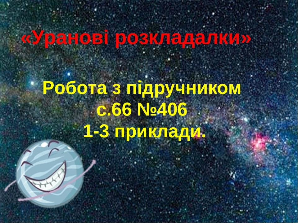 «Уранові розкладалки» Робота з підручником с.66 №406 1-3 приклади.