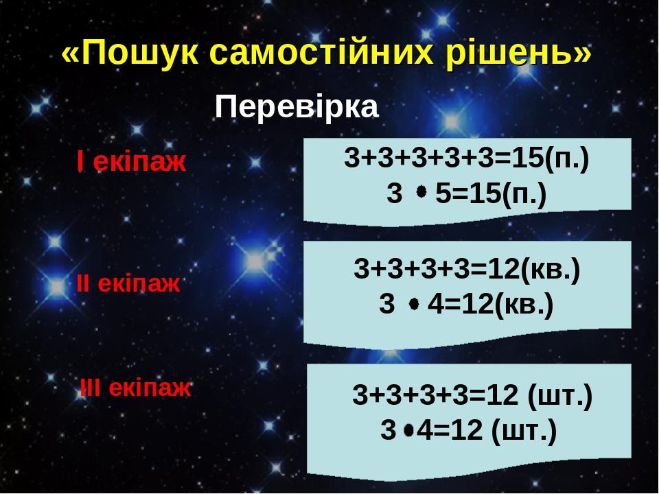 «Пошук самостійних рішень» Перевірка І екіпаж 3+3+3+3+3=15(п.) 3 5=15(п.) ІІ екіпаж 3+3+3+3=12(кв.) 3 4=12(кв.) ІІІ екіпаж 3+3+3+3=12 (шт.) 3 4=12 ...