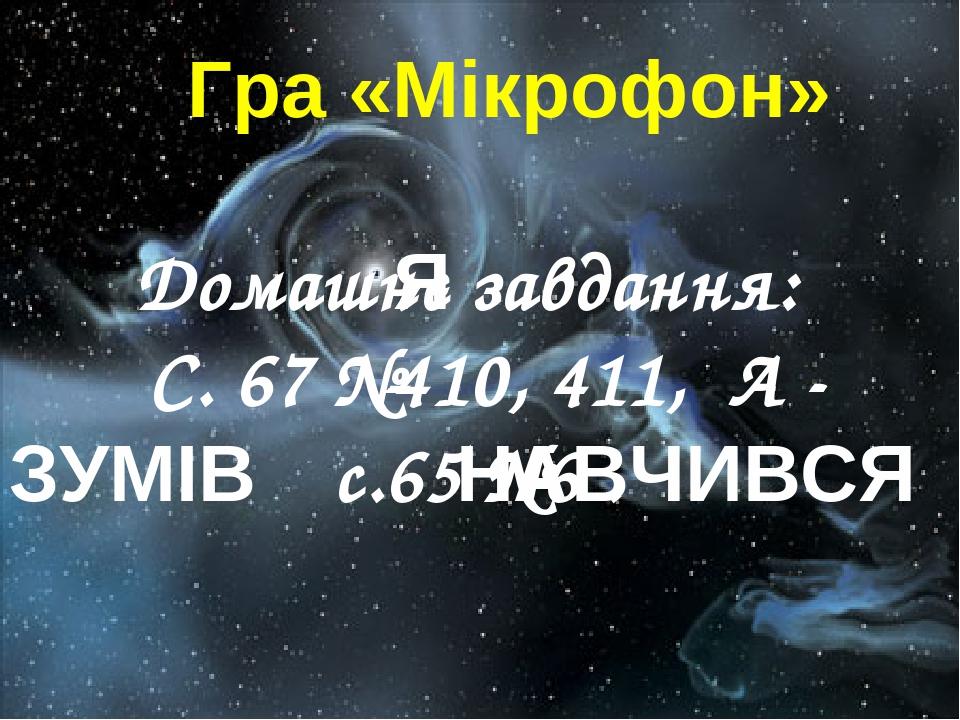 Домашнє завдання: С. 67 №410, 411, А - с.65 №6 . Гра «Мікрофон» Я ЗУМІВ НАВЧИВСЯ