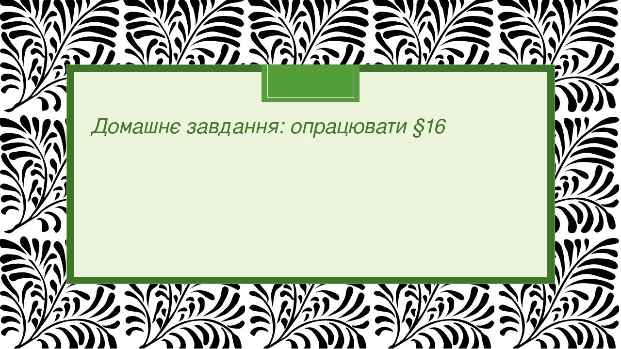 Домашнє завдання: опрацювати §16