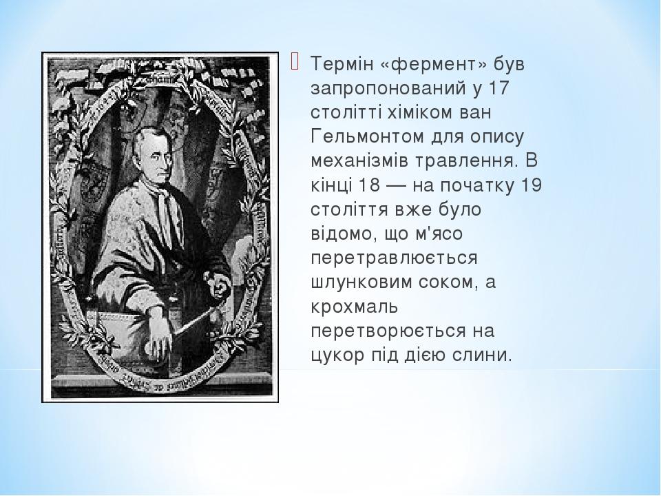 Термін «фермент» був запропонований у 17 столітті хіміком ван Гельмонтом для опису механізмів травлення. В кінці 18 — на початку 19 століття вже бу...