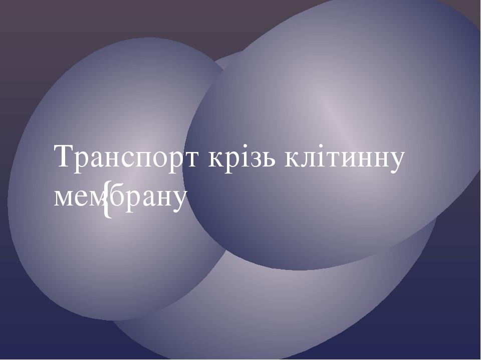 Транспорт крізь клітинну мембрану {