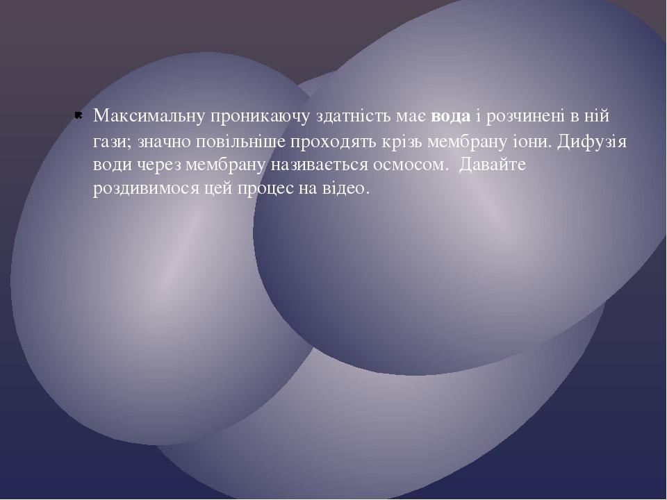 Максимальну проникаючу здатність маєводаі розчинені в ній гази; значно повільніше проходять крізь мембрану іони. Дифузія води через мембрану нази...