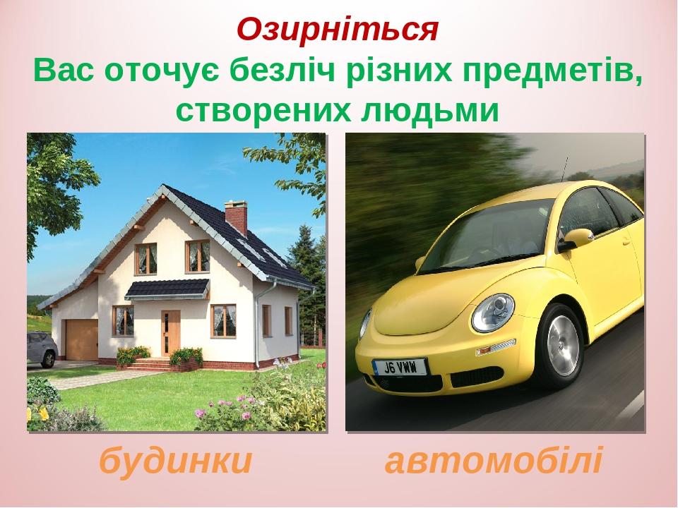Озирніться Вас оточує безліч різних предметів, створених людьми будинки автомобілі