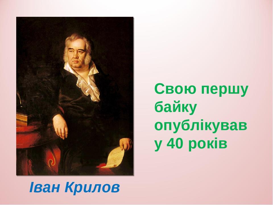 Іван Крилов Свою першу байку опублікував у 40 років