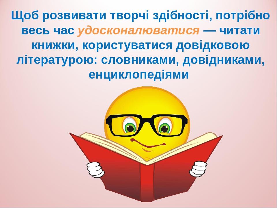 Щоб розвивати творчі здібності, потрібно весь час удосконалюватися — читати книжки, користуватися довідковою літературою: словниками, довідниками, ...