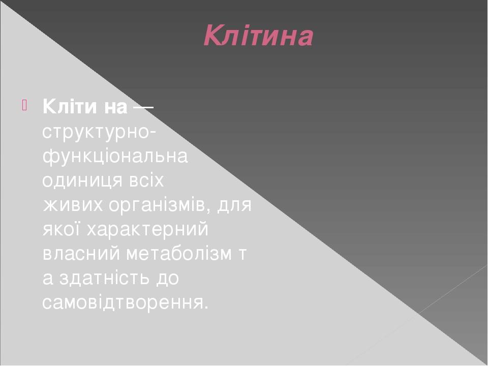 Клітина Кліти́на— структурно-функціональна одиниця всіх живихорганізмів, для якої характерний власнийметаболізмта здатність до самовідтворення.