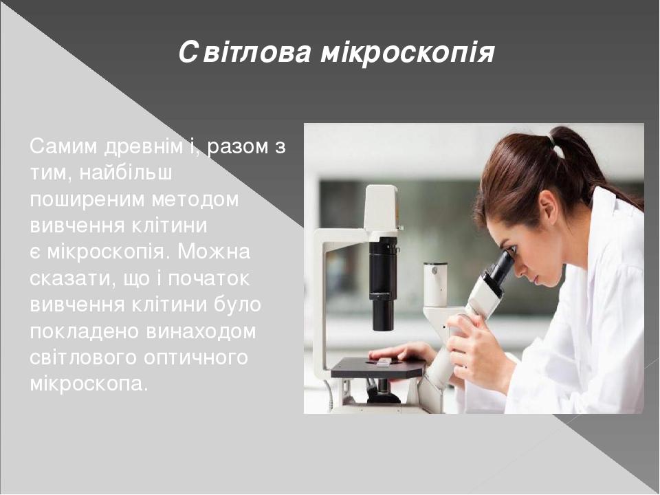 Світлова мікроскопія Самим древнім і, разом з тим, найбільш поширеним методом вивчення клітини ємікроскопія.Можна сказати, що і початок вивчення ...