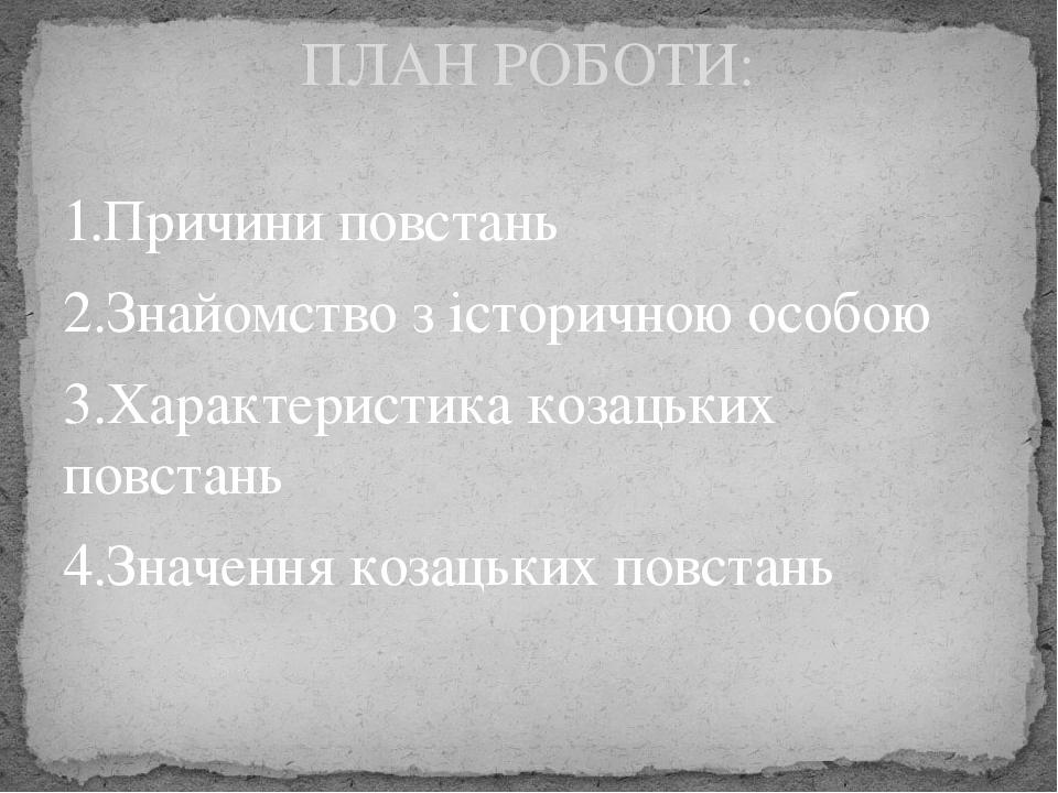 1.Причини повстань 2.Знайомство з історичною особою 3.Характеристика козацьких повстань 4.Значення козацьких повстань ПЛАН РОБОТИ: