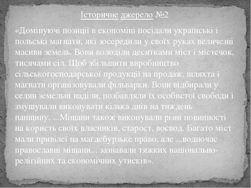 Історичне джерело №2 «Домінуючі позиції в економіці посідали українські і польські магнати, які зосередили у своїх руках величезні масиви земель. В...