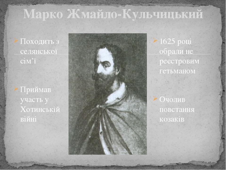 Походить з селянської сім'ї Приймав участь у Хотинській війні Марко Жмайло-Кульчицький 1625 році обрали не реєстровим гетьманом Очолив повстання ко...