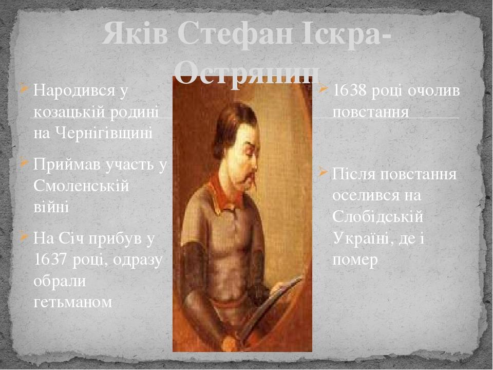 Народився у козацькій родині на Чернігівщині Приймав участь у Смоленській війні На Січ прибув у 1637 році, одразу обрали гетьманом Яків Стефан Іскр...