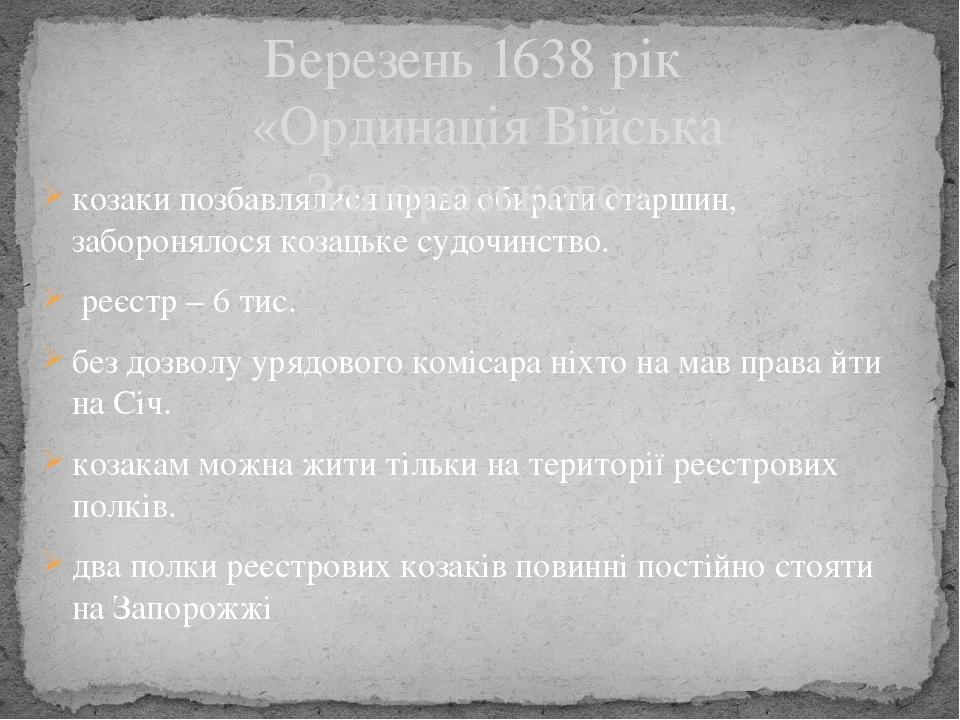 козаки позбавлялися права обирати старшин, заборонялося козацьке судочинство. реєстр – 6 тис. без дозволу урядового комісара ніхто на мав права йти...
