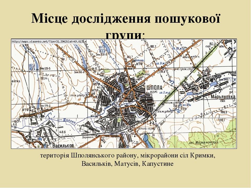 Місце дослідження пошукової групи: територія Шполянського району, мікрорайони сіл Кримки, Васильків, Матусів, Капустине