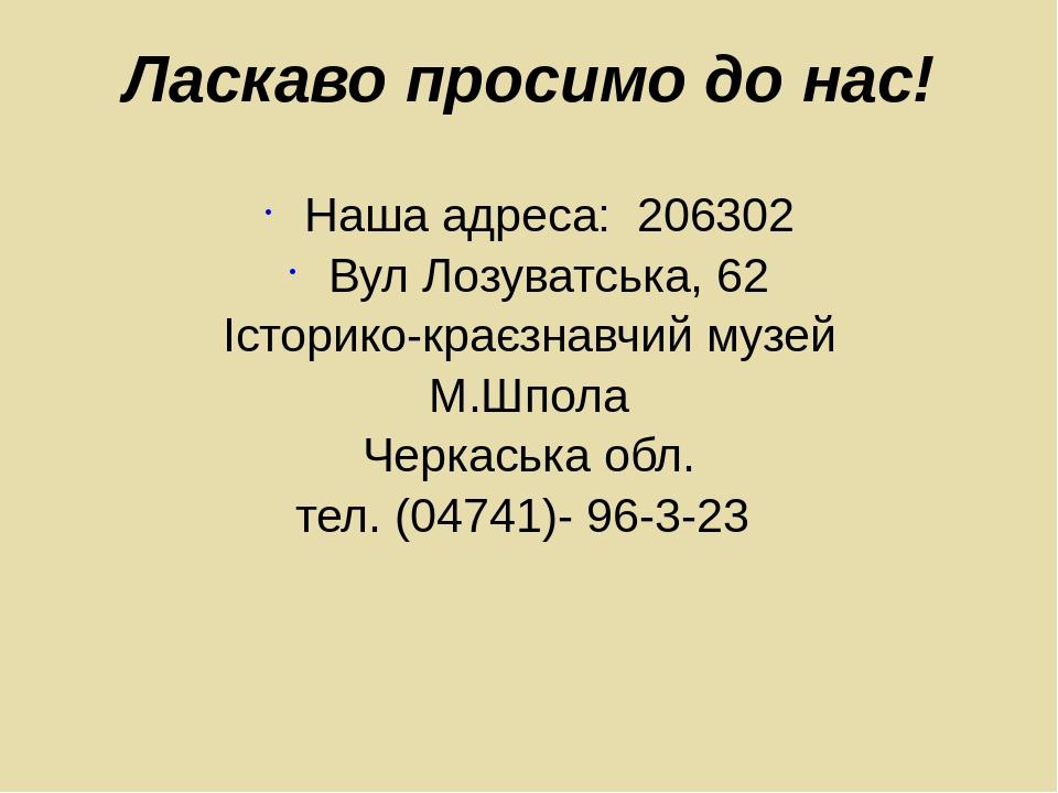 Ласкаво просимо до нас! Наша адреса: 206302 Вул Лозуватська, 62 Історико-краєзнавчий музей М.Шпола Черкаська обл. тел. (04741)- 96-3-23