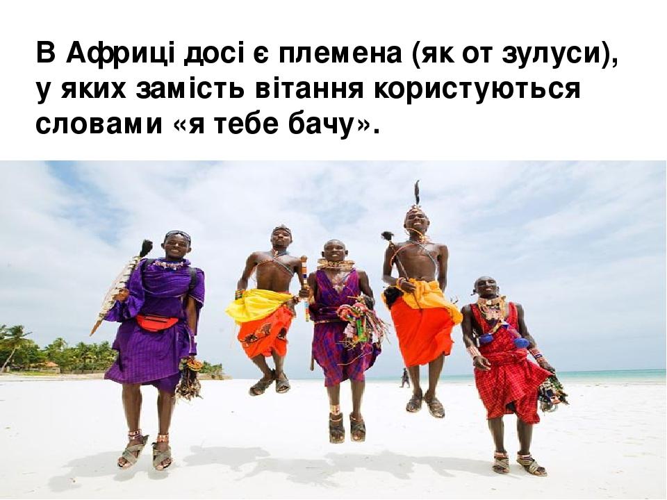 ВАфрицідосі є племена (як от зулуси), у яких замість вітання користуються словами «я тебе бачу».