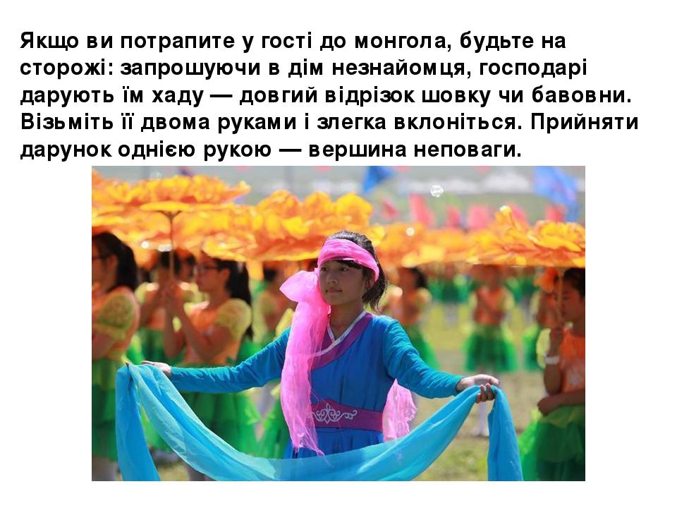 Якщо ви потрапите у гості домонгола, будьте на сторожі: запрошуючи в дім незнайомця, господарі дарують їм хаду — довгий відрізок шовку чи бавовни....