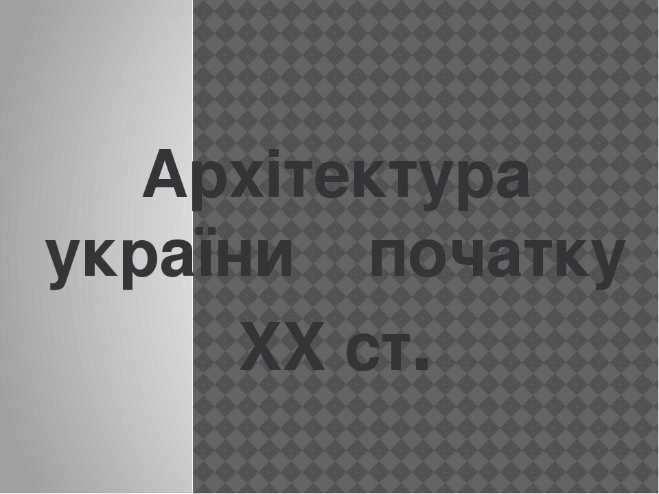 Архітектура україни початку XX ст.